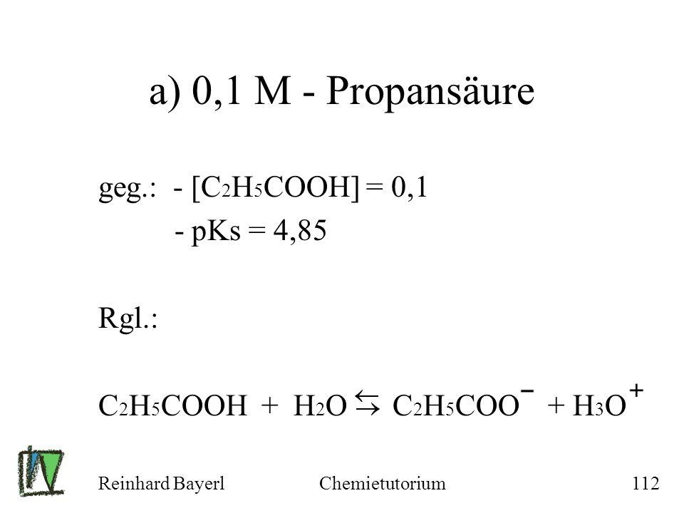 a) 0,1 M - Propansäure geg.: - [C2H5COOH] = 0,1 - pKs = 4,85 Rgl.:
